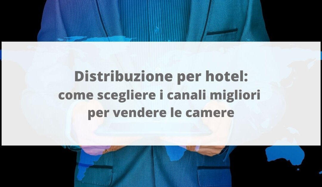 Distribuzione per hotel: come scegliere i canali migliori per vendere le camere